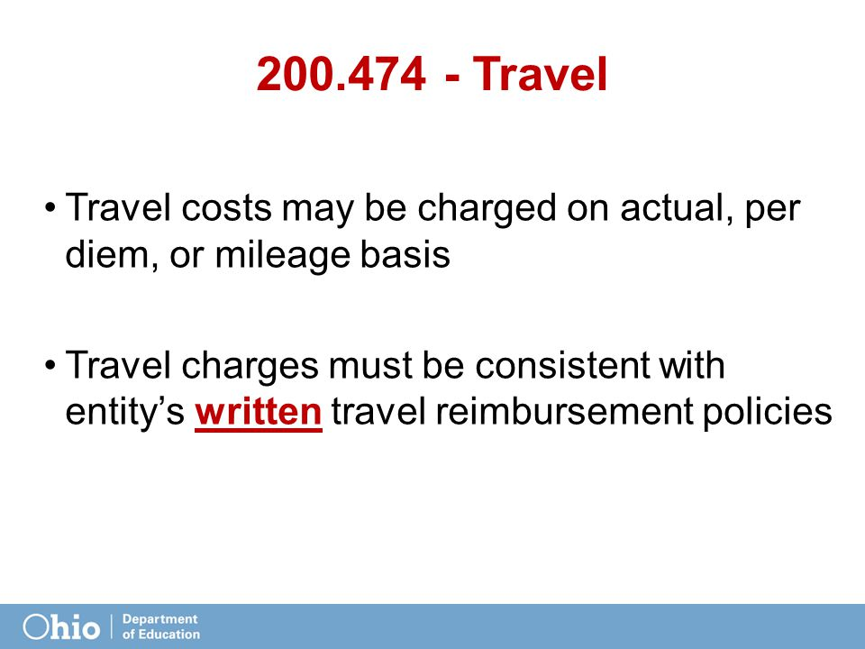 200.474 - Travel Travel costs may be charged on actual, per diem, or mileage basis Travel charges must be consistent with entity's written travel reimbursement policies