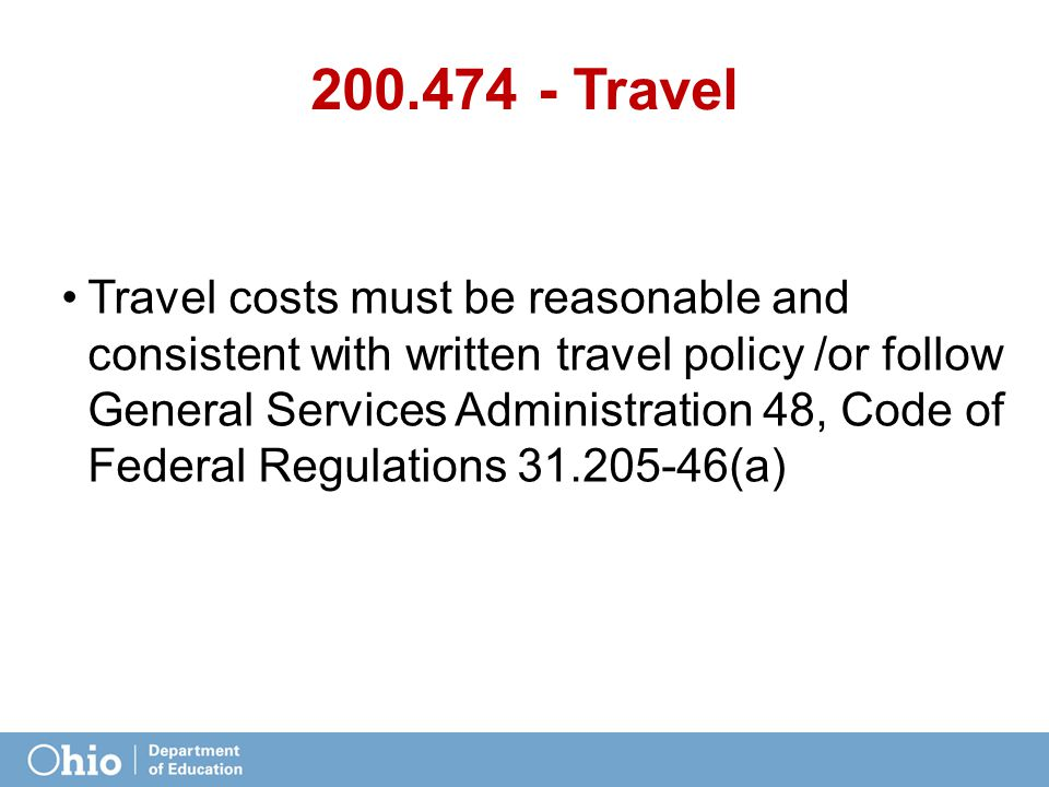 200.474 - Travel Travel costs must be reasonable and consistent with written travel policy /or follow General Services Administration 48, Code of Federal Regulations 31.205-46(a)