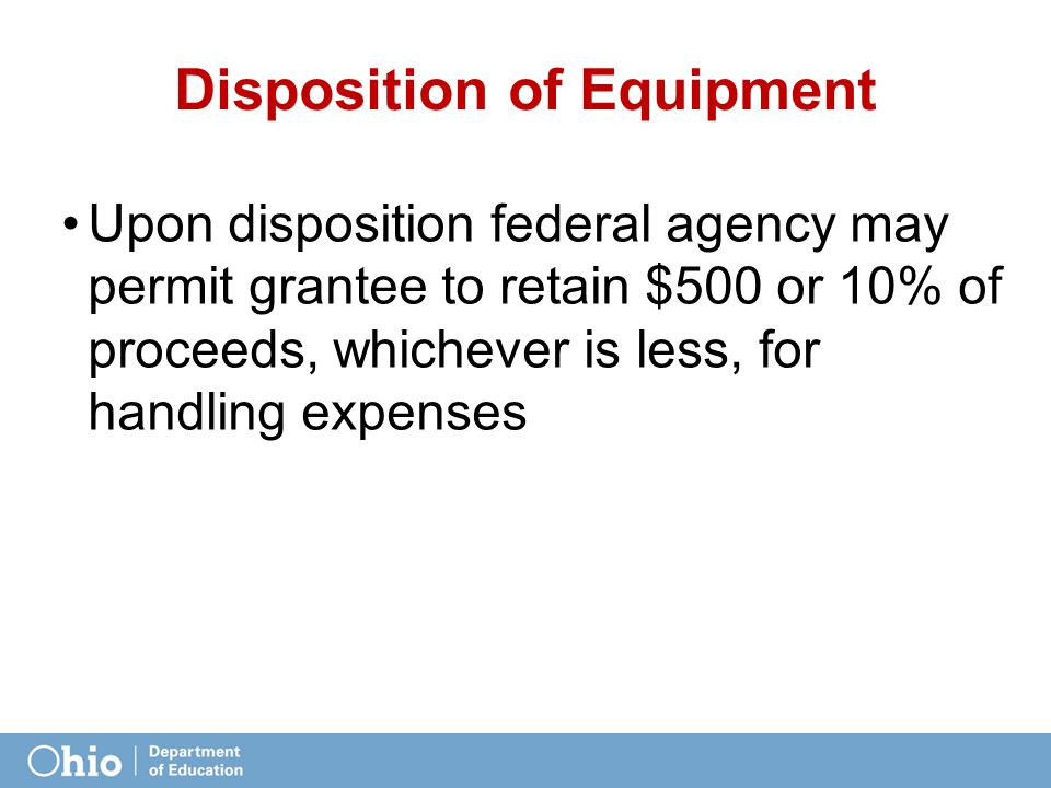 Disposition of Equipment Upon disposition federal agency may permit grantee to retain $500 or 10% of proceeds, whichever is less, for handling expense