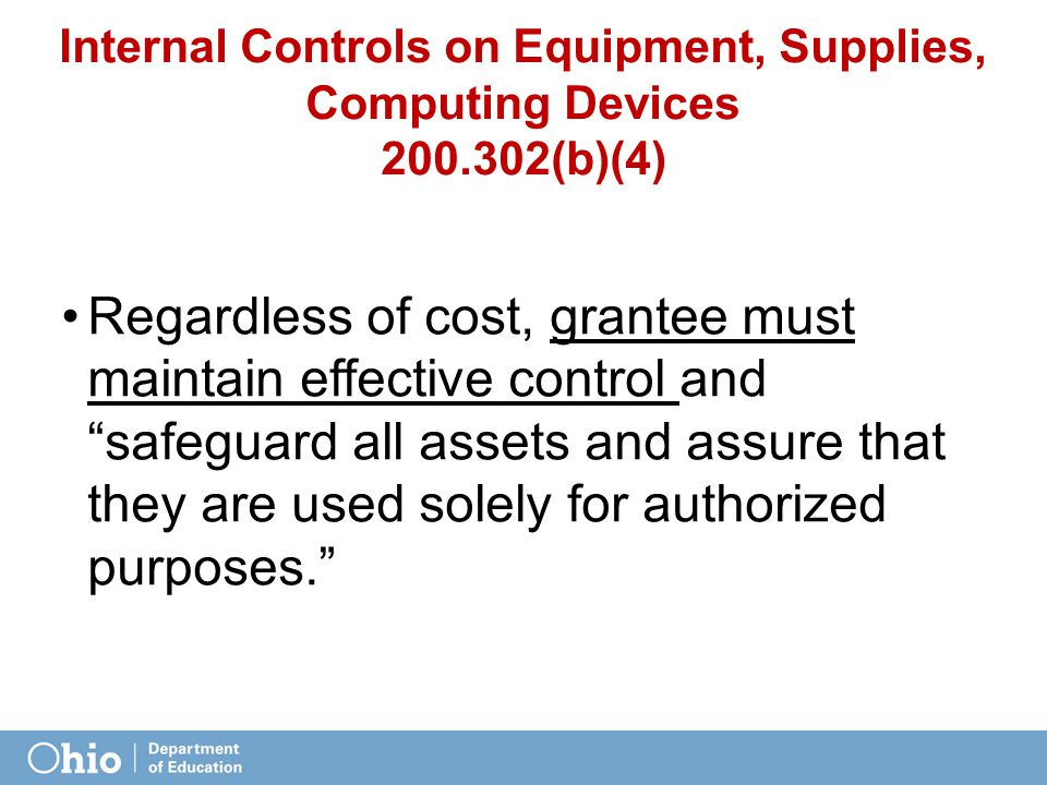 Internal Controls on Equipment, Supplies, Computing Devices 200.302(b)(4) Regardless of cost, grantee must maintain effective control and safeguard all assets and assure that they are used solely for authorized purposes.
