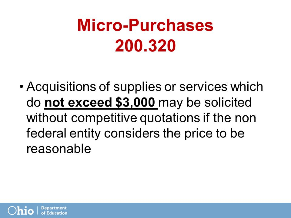 Micro-Purchases 200.320 Acquisitions of supplies or services which do not exceed $3,000 may be solicited without competitive quotations if the non federal entity considers the price to be reasonable