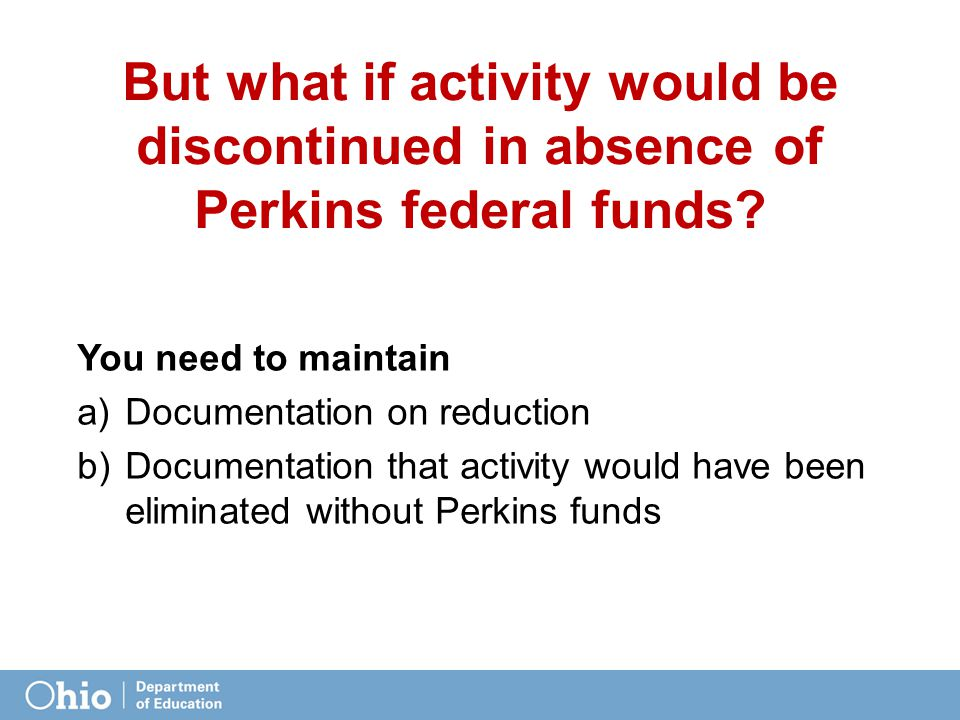 But what if activity would be discontinued in absence of Perkins federal funds? You need to maintain a)Documentation on reduction b)Documentation that