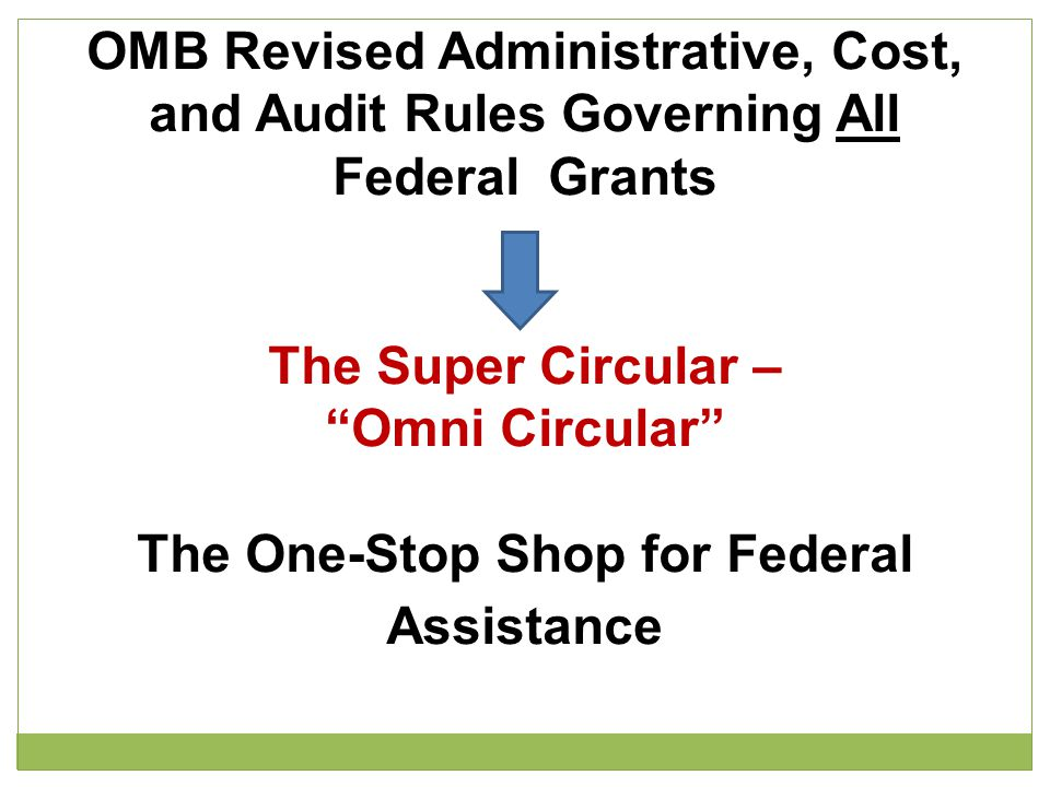 "OMB Revised Administrative, Cost, and Audit Rules Governing All Federal Grants The Super Circular – ""Omni Circular"" The One-Stop Shop for Federal Assi"