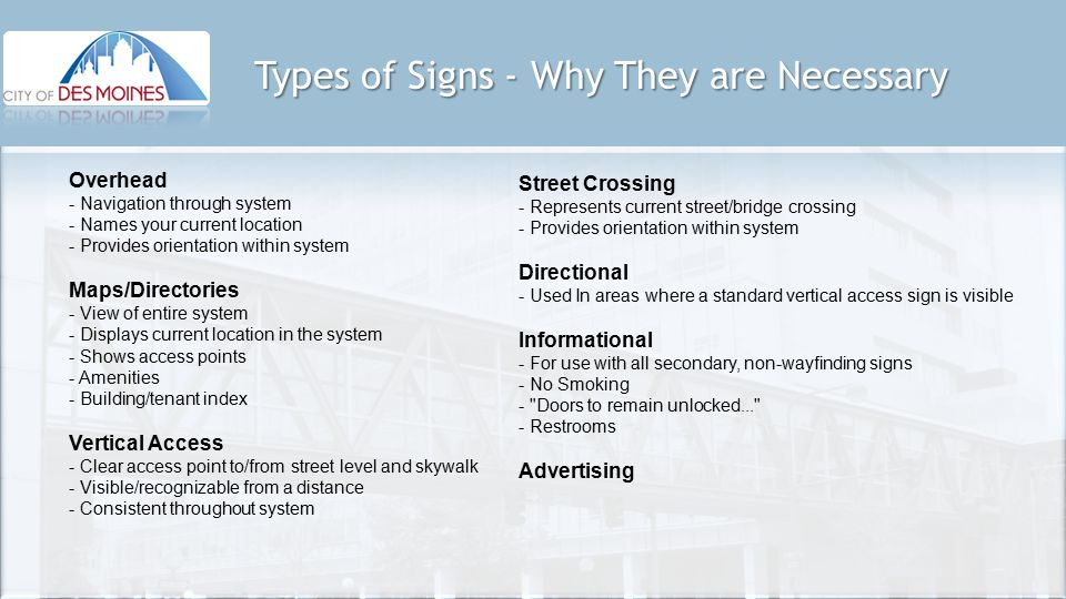 Types of Signs - Why They are Necessary Overhead - Navigation through system - Names your current location - Provides orientation within system Maps/Directories - View of entire system - Displays current location in the system - Shows access points - Amenities - Building/tenant index Vertical Access - Clear access point to/from street level and skywalk - Visible/recognizable from a distance - Consistent throughout system Street Crossing - Represents current street/bridge crossing - Provides orientation within system Directional - Used In areas where a standard vertical access sign is visible Informational - For use with all secondary, non-wayfinding signs - No Smoking - Doors to remain unlocked... - Restrooms Advertising
