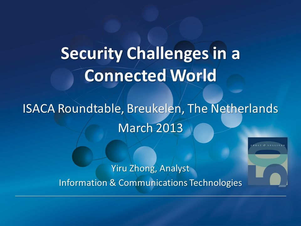 Security Challenges in a Connected World Security Challenges in a Connected World ISACA Roundtable, Breukelen, The Netherlands March 2013 Yiru Zhong,