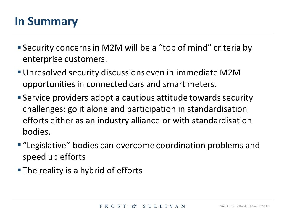 ISACA Roundtable, March 2013 In Summary  Security concerns in M2M will be a top of mind criteria by enterprise customers.