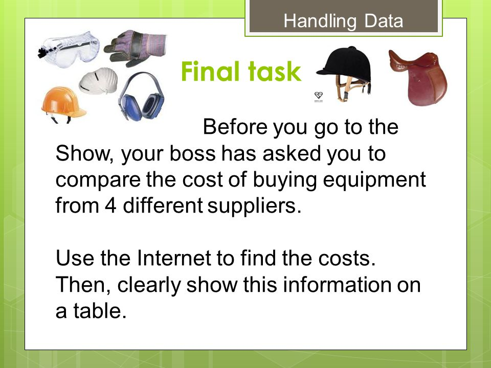 Final task Handling Data Before you go to the Show, your boss has asked you to compare the cost of buying equipment from 4 different suppliers.