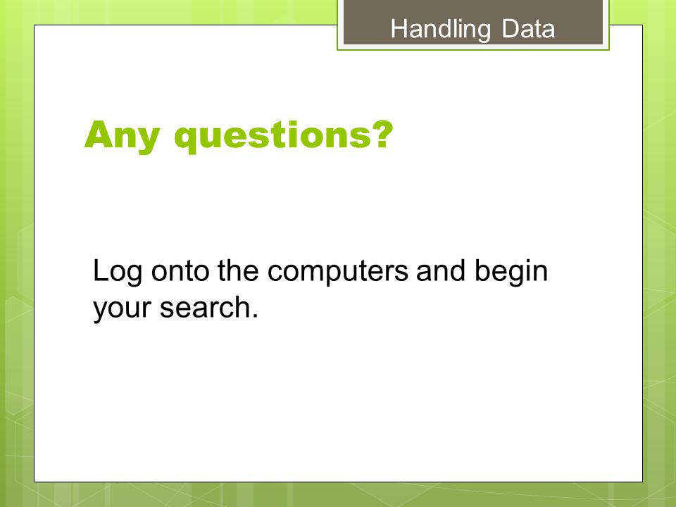Any questions Log onto the computers and begin your search. Handling Data