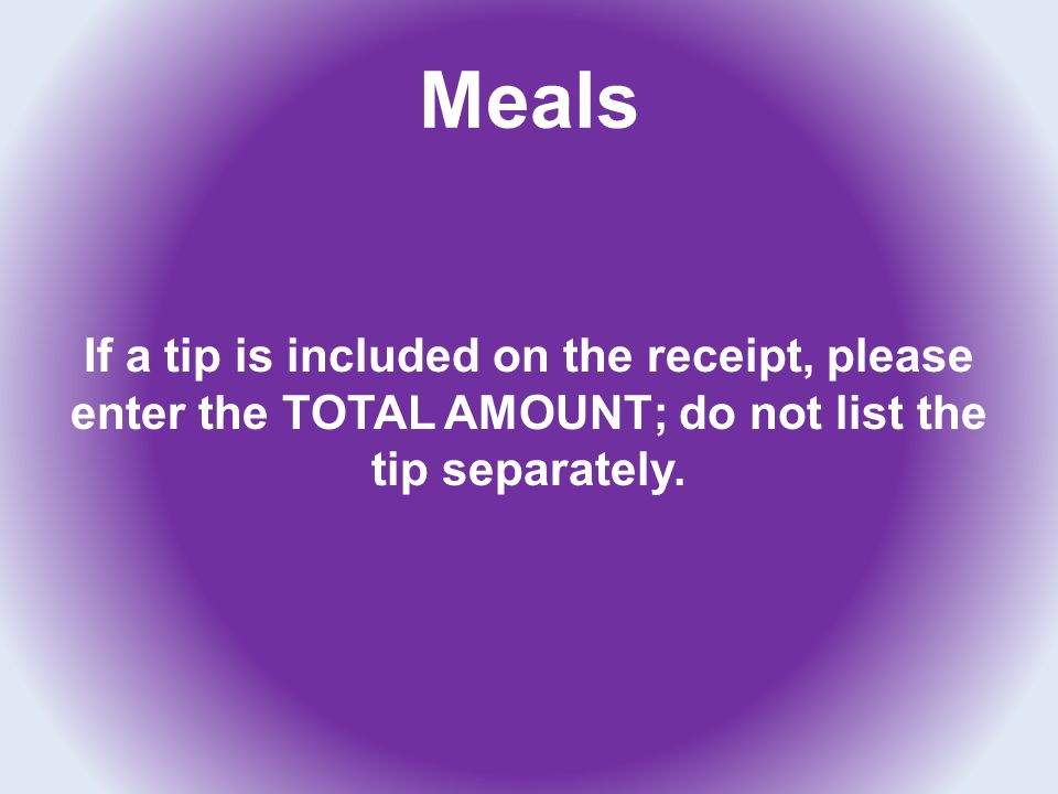 Meals If a tip is included on the receipt, please enter the TOTAL AMOUNT; do not list the tip separately.