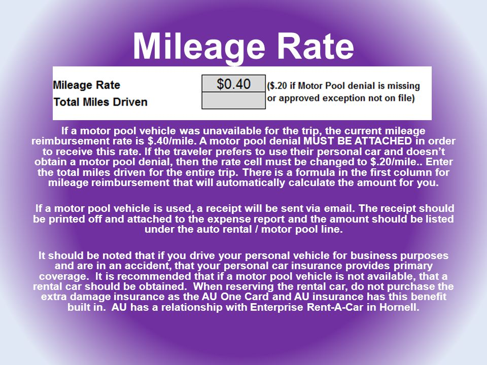 Mileage Rate If a motor pool vehicle was unavailable for the trip, the current mileage reimbursement rate is $.40/mile. A motor pool denial MUST BE AT