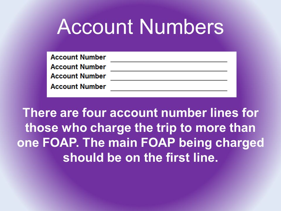 Account Numbers There are four account number lines for those who charge the trip to more than one FOAP. The main FOAP being charged should be on the