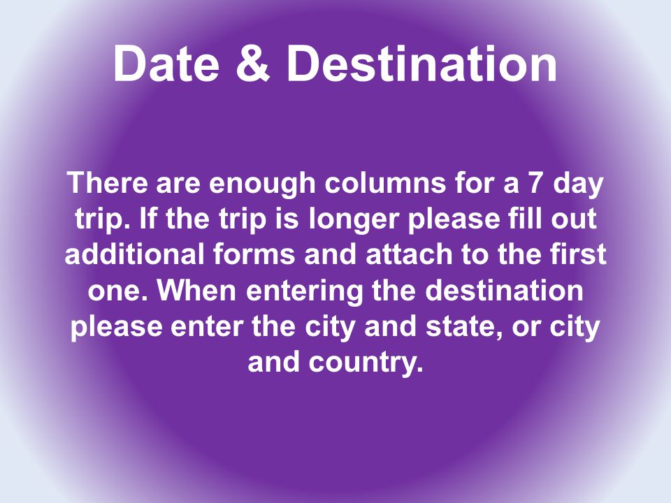 Date & Destination There are enough columns for a 7 day trip. If the trip is longer please fill out additional forms and attach to the first one. When