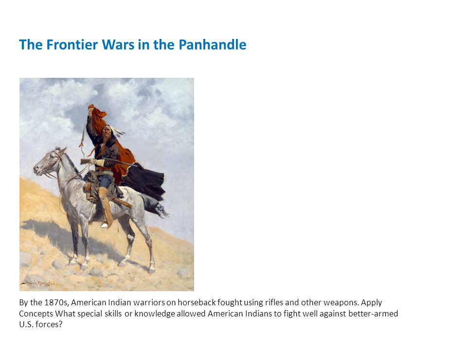 The Frontier Wars in the Panhandle By the 1870s, American Indian warriors on horseback fought using rifles and other weapons.