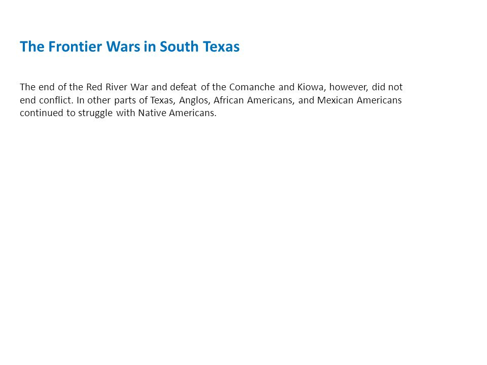 The Frontier Wars in South Texas The end of the Red River War and defeat of the Comanche and Kiowa, however, did not end conflict.