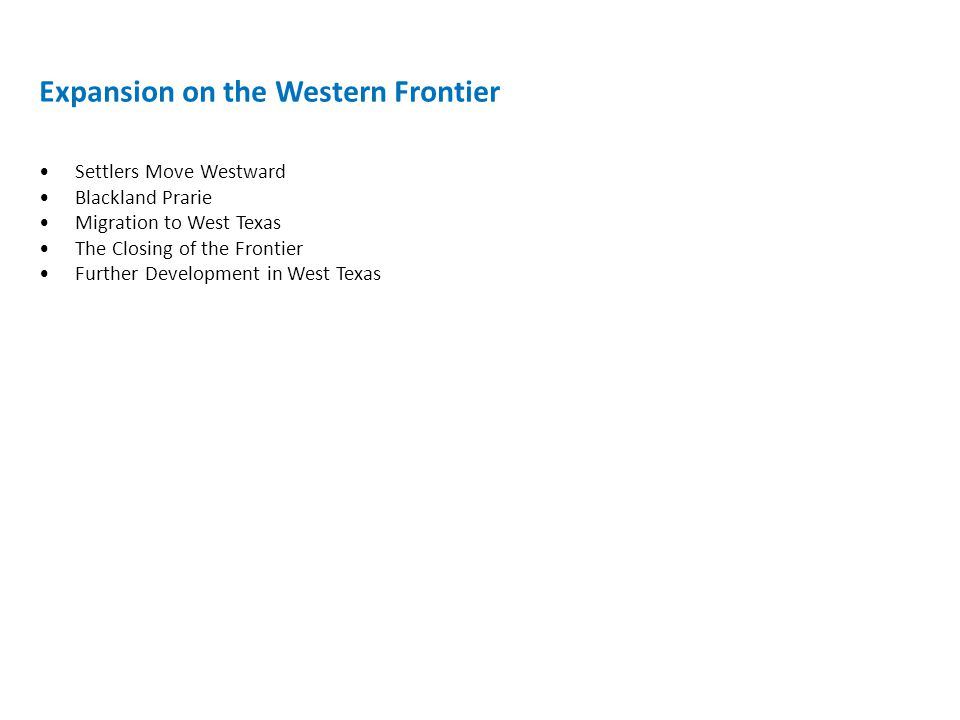 Expansion on the Western Frontier Settlers Move Westward Blackland Prarie Migration to West Texas The Closing of the Frontier Further Development in West Texas
