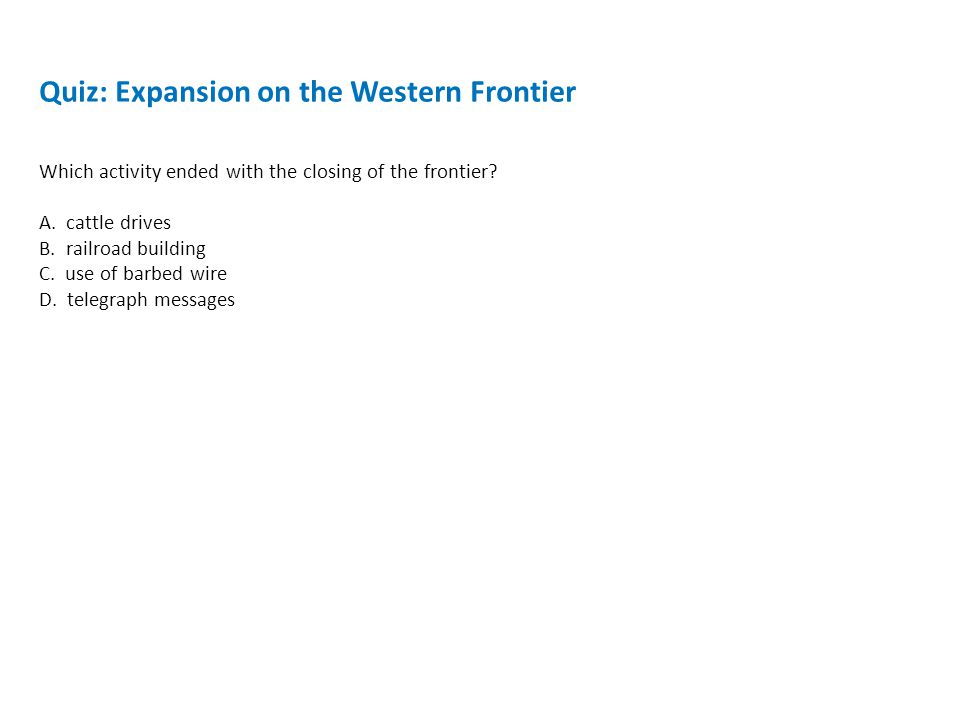 Quiz: Expansion on the Western Frontier Which activity ended with the closing of the frontier.