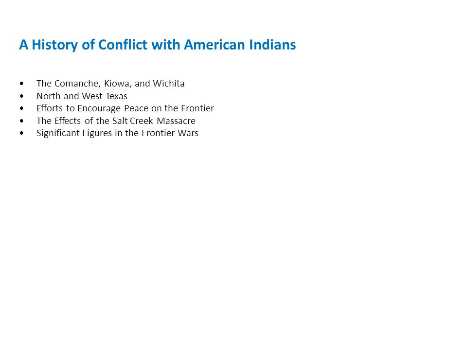 A History of Conflict with American Indians The Comanche, Kiowa, and Wichita North and West Texas Efforts to Encourage Peace on the Frontier The Effects of the Salt Creek Massacre Significant Figures in the Frontier Wars
