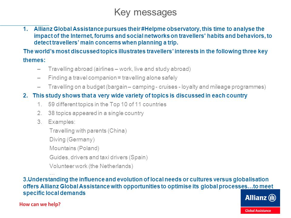 Key messages 1.Allianz Global Assistance pursues their #Helpme observatory, this time to analyse the impact of the Internet, forums and social networks on travellers habits and behaviors, to detect travellers' main concerns when planning a trip.