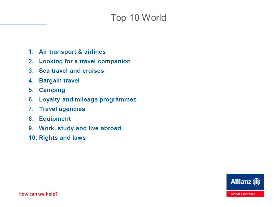 1.Air transport & airlines 2.Looking for a travel companion 3.Sea travel and cruises 4.Bargain travel 5.Camping 6.Loyalty and mileage programmes 7.Travel agencies 8.Equipment 9.Work, study and live abroad 10.Rights and laws Top 10 World