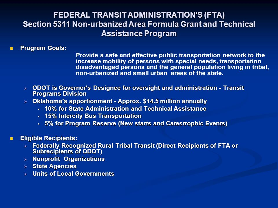 FEDERAL TRANSIT ADMINISTRATION'S (FTA) Section 5311 Non-urbanized Area Formula Grant and Technical Assistance Program Program Goals: Program Goals: Provide a safe and effective public transportation network to the increase mobility of persons with special needs, transportation disadvantaged persons and the general population living in tribal, non-urbanized and small urban areas of the state.