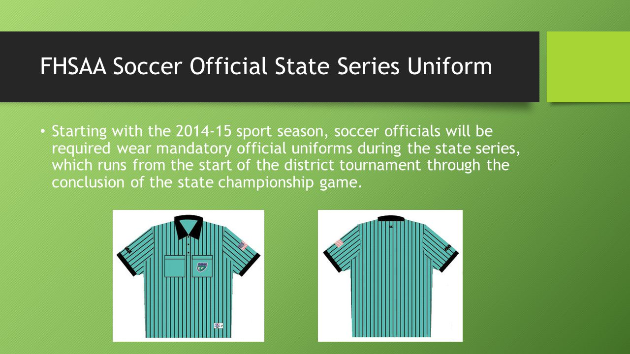 FHSAA Soccer Official State Series Uniform The FHSAA official uniform providers are Honigs Whistle Shop and Gerry Davis/Cliff Keen The FHSAA official uniform providers are Honigs Whistle Shop and Gerry Davis/Cliff Keen Honigs Whistle Shop: Details: FHSAA Shield embroidered on the chest pocket, FHSAA Acronym and USA Flag embroidered on the right and left sleeves, with Velcro on the inside of both chest pockets to keep the pockets closed.