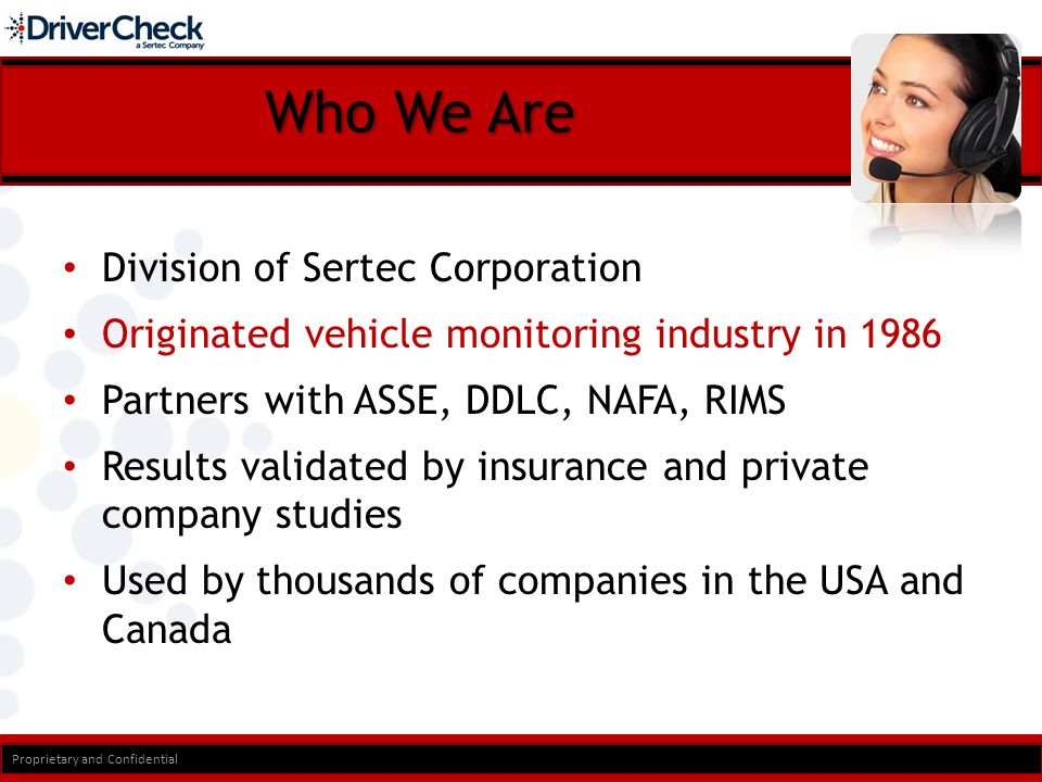 Who We Are Division of Sertec Corporation Originated vehicle monitoring industry in 1986 Partners with ASSE, DDLC, NAFA, RIMS Results validated by insurance and private company studies Used by thousands of companies in the USA and Canada Proprietary and Confidential