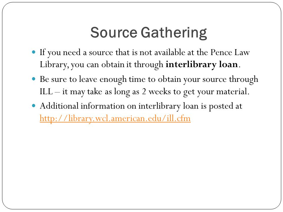 Source Gathering If you need a source that is not available at the Pence Law Library, you can obtain it through interlibrary loan. Be sure to leave en