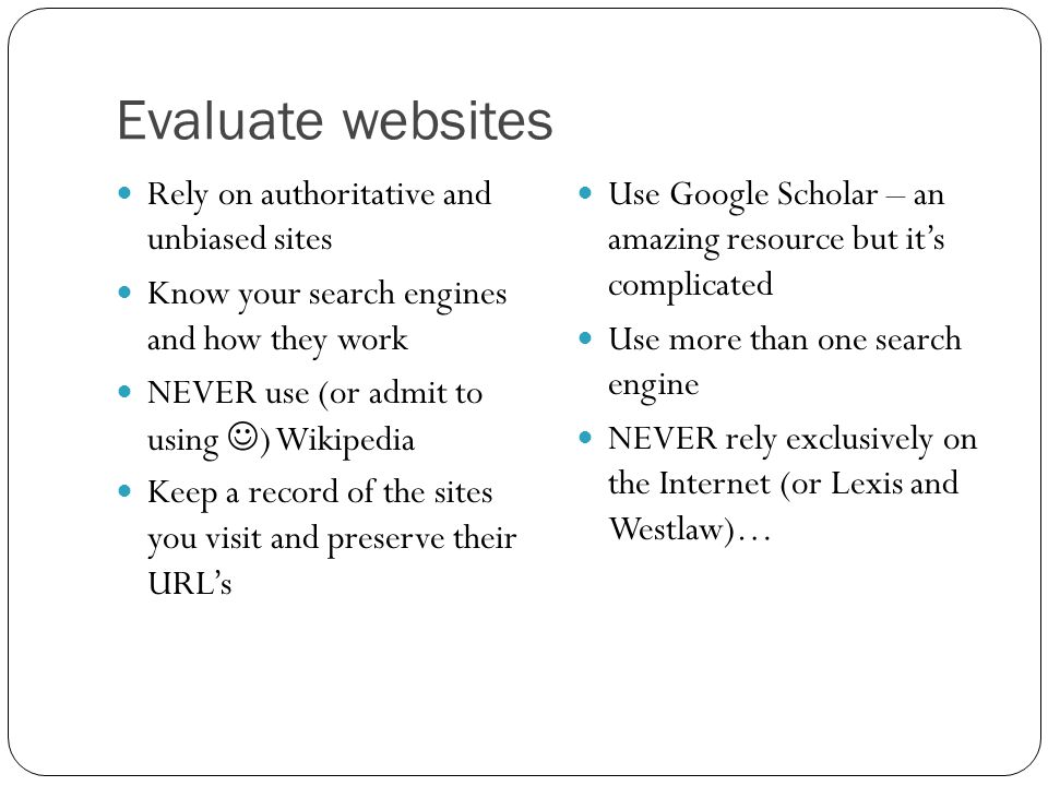 Evaluate websites Rely on authoritative and unbiased sites Know your search engines and how they work NEVER use (or admit to using ) Wikipedia Keep a