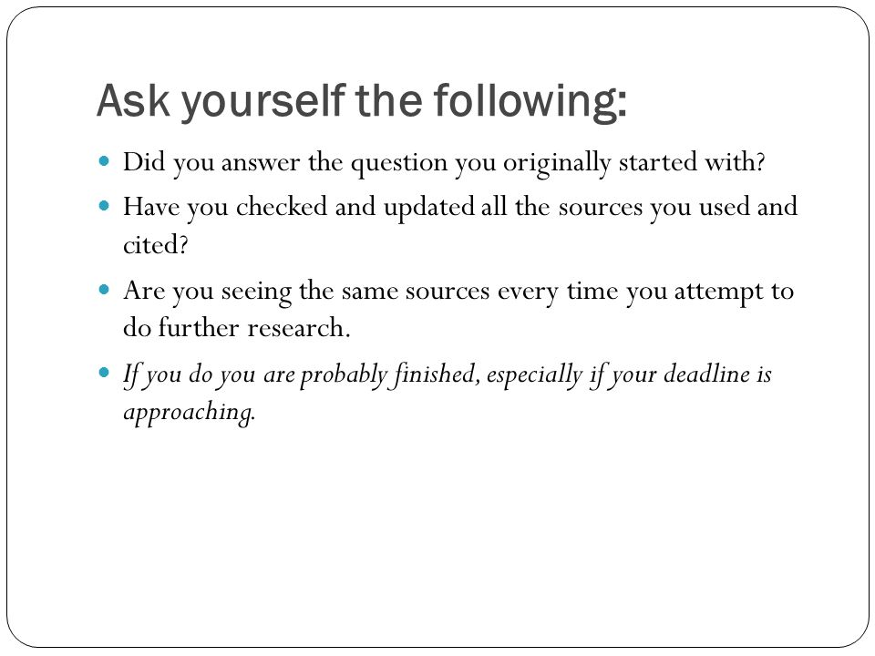 Ask yourself the following: Did you answer the question you originally started with? Have you checked and updated all the sources you used and cited?