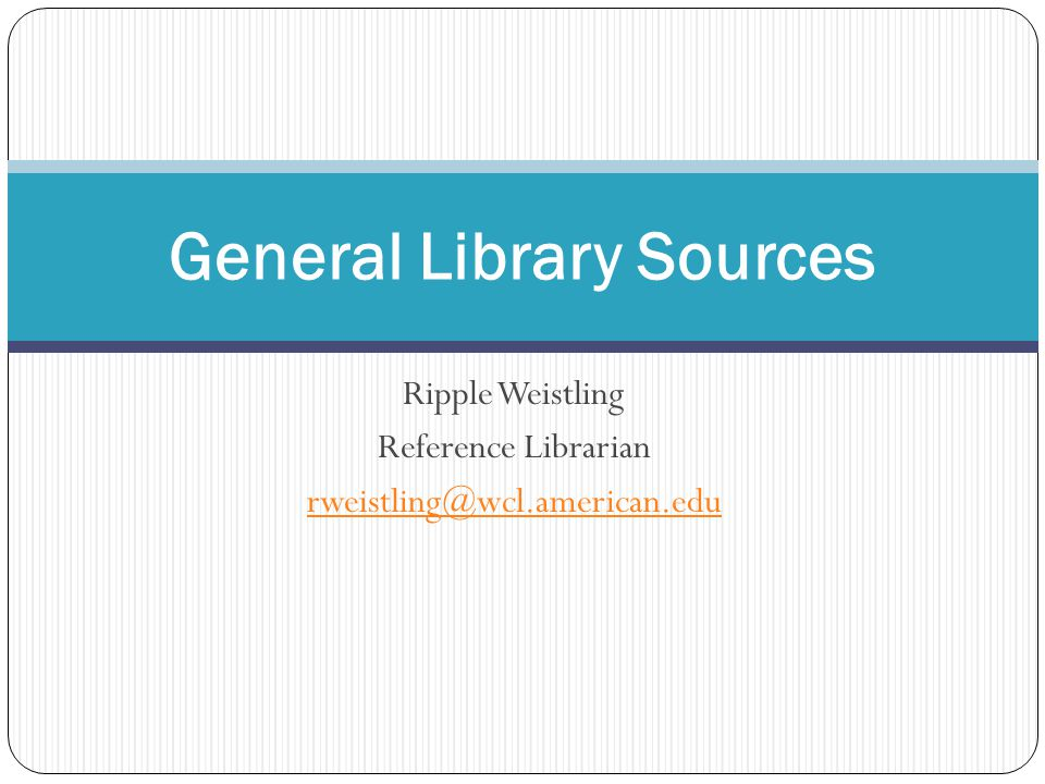Ripple Weistling Reference Librarian rweistling@wcl.american.edu General Library Sources