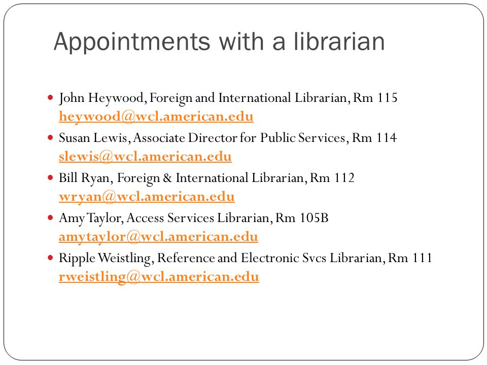 Appointments with a librarian John Heywood, Foreign and International Librarian, Rm 115 heywood@wcl.american.edu heywood@wcl.american.edu Susan Lewis,