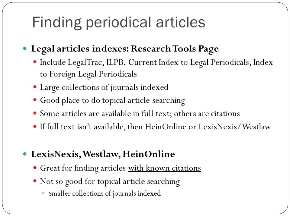 Finding periodical articles Legal articles indexes: Research Tools Page Include LegalTrac, ILPB, Current Index to Legal Periodicals, Index to Foreign