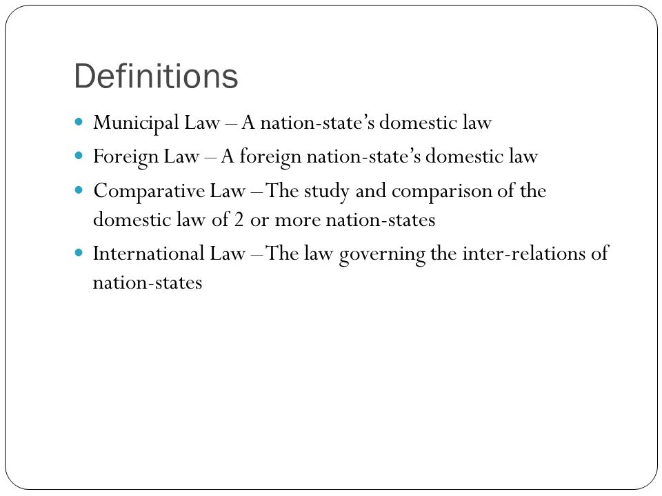 Definitions Municipal Law – A nation-state's domestic law Foreign Law – A foreign nation-state's domestic law Comparative Law – The study and comparis