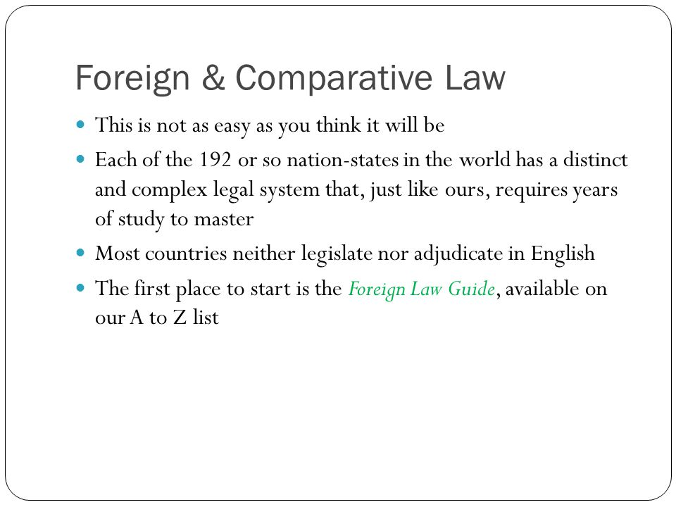 Foreign & Comparative Law This is not as easy as you think it will be Each of the 192 or so nation-states in the world has a distinct and complex lega