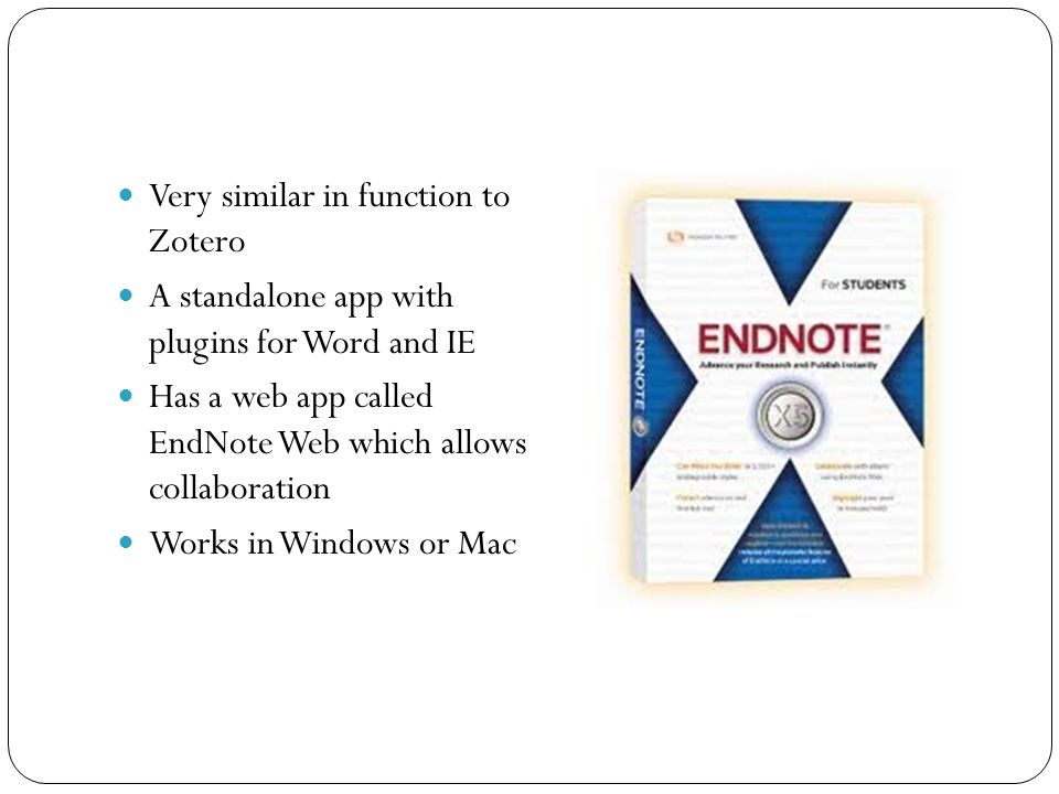 Very similar in function to Zotero A standalone app with plugins for Word and IE Has a web app called EndNote Web which allows collaboration Works in