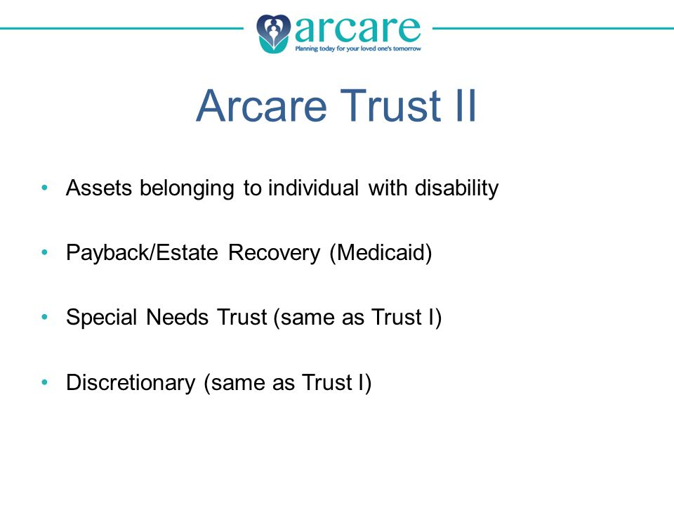 Arcare Trust II Assets belonging to individual with disability Payback/Estate Recovery (Medicaid) Special Needs Trust (same as Trust I) Discretionary (same as Trust I)