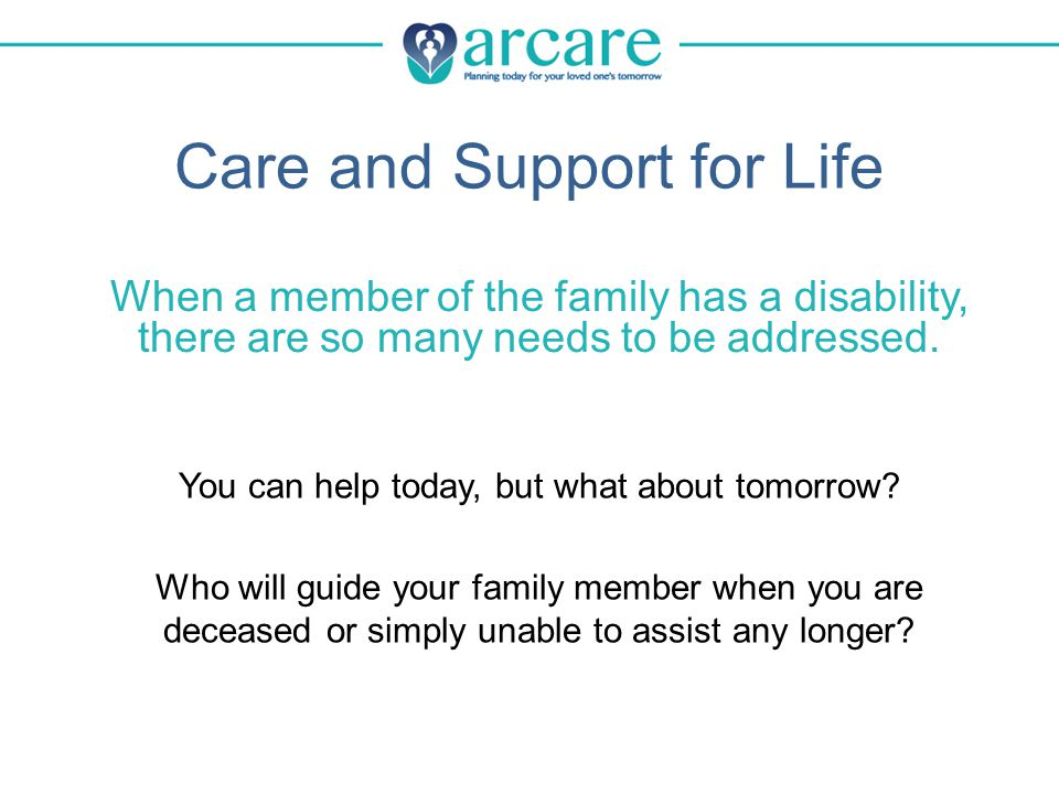 About Arcare Certified 501c(3) organization Established in 1982 by a group of parents who didn't want to leave these challenges to chance, or to family members who may or may not be available to help Variety of services tailored to each client's unique needs Mission: To provide exceptional service to its clients and their families — not to generate a profit