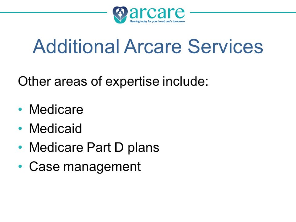 Additional Arcare Services Medicare Medicaid Medicare Part D plans Case management Other areas of expertise include:
