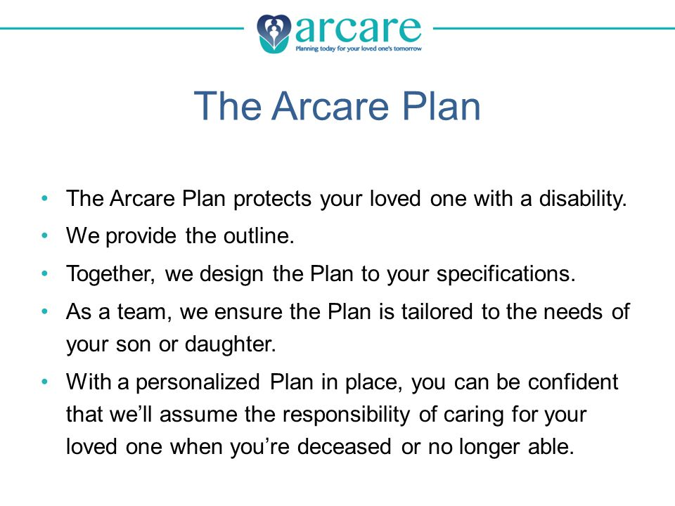 The Arcare Plan The Arcare Plan protects your loved one with a disability.