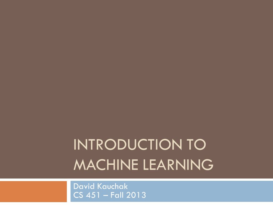 INTRODUCTION TO MACHINE LEARNING David Kauchak CS 451 – Fall 2013