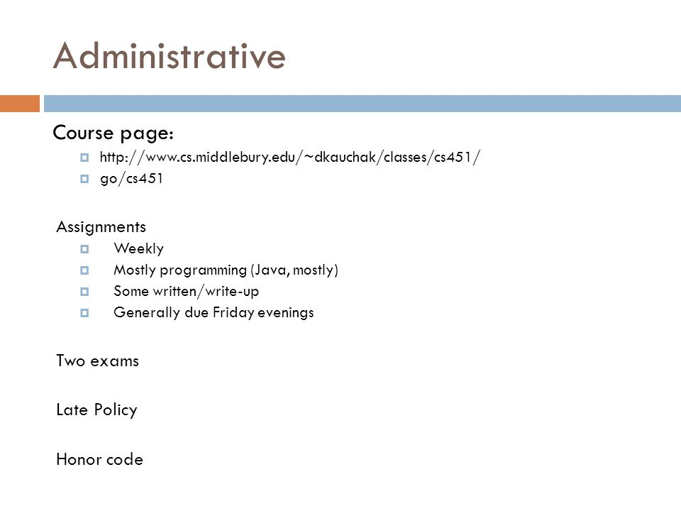 Administrative Course page:  http://www.cs.middlebury.edu/~dkauchak/classes/cs451/  go/cs451 Assignments  Weekly  Mostly programming (Java, mostly)  Some written/write-up  Generally due Friday evenings Two exams Late Policy Honor code