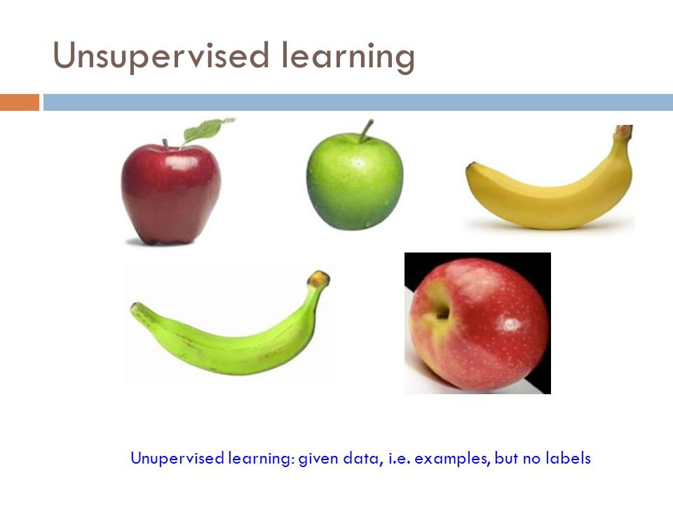 Unsupervised learning Unupervised learning: given data, i.e. examples, but no labels
