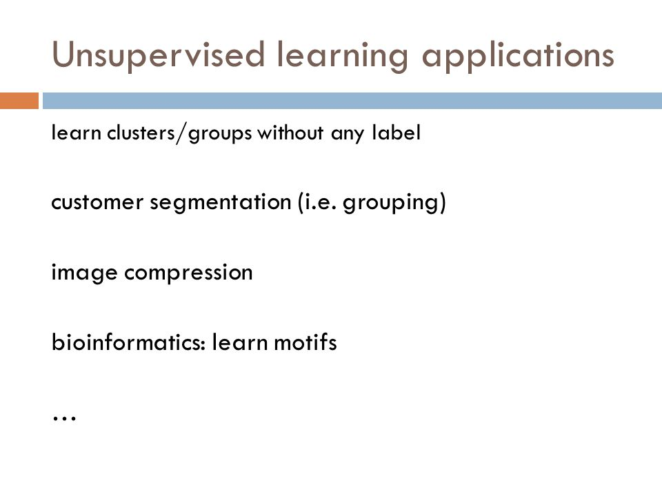 Unsupervised learning applications learn clusters/groups without any label customer segmentation (i.e.