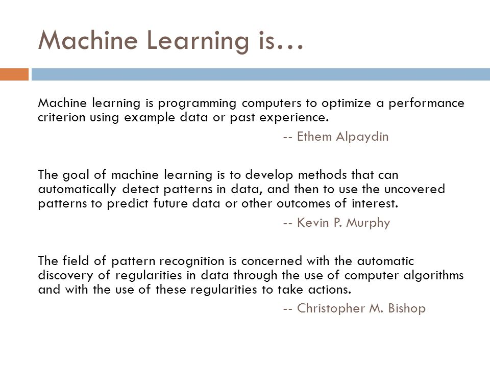 Machine Learning is… Machine learning is programming computers to optimize a performance criterion using example data or past experience.