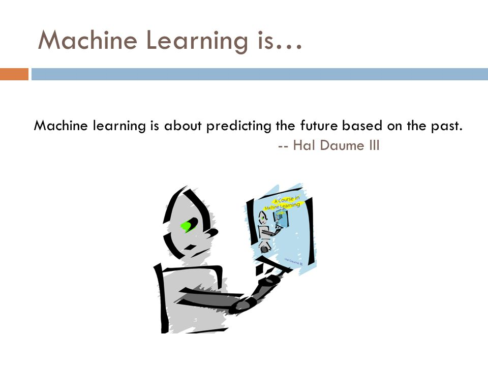 Machine Learning is… Machine learning is about predicting the future based on the past.