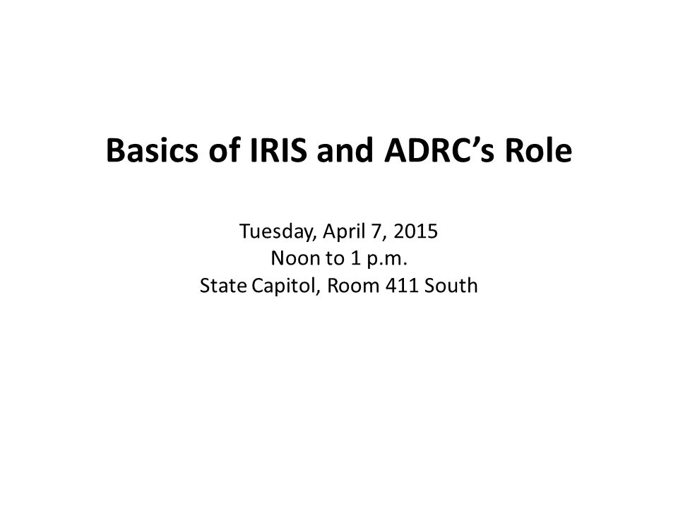 Basics of IRIS and ADRC's Role Tuesday, April 7, 2015 Noon to 1 p.m. State Capitol, Room 411 South