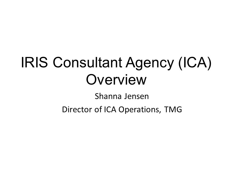 IRIS Consultant Agency (ICA) Overview Shanna Jensen Director of ICA Operations, TMG