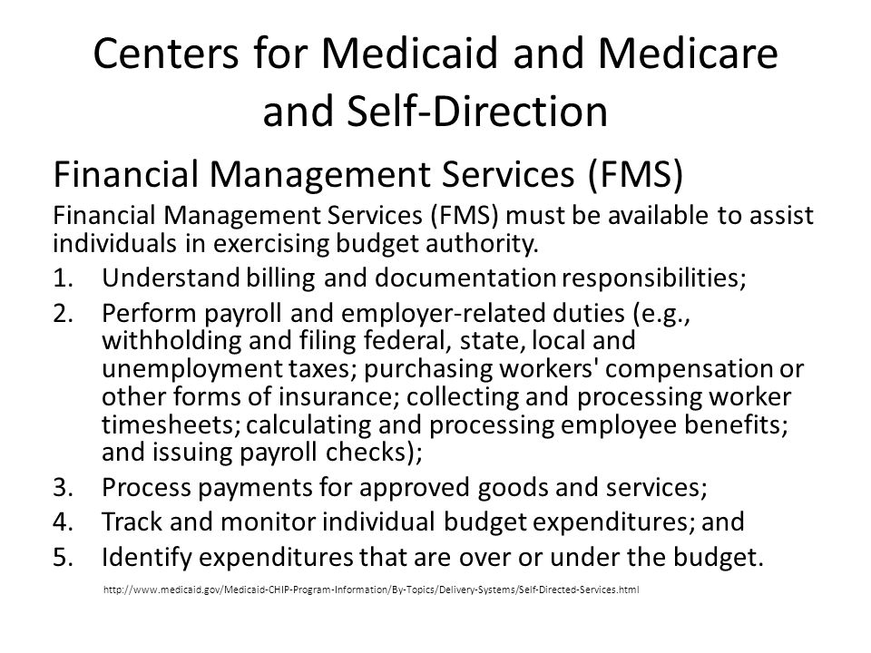 Centers for Medicaid and Medicare and Self-Direction Financial Management Services (FMS) Financial Management Services (FMS) must be available to assist individuals in exercising budget authority.