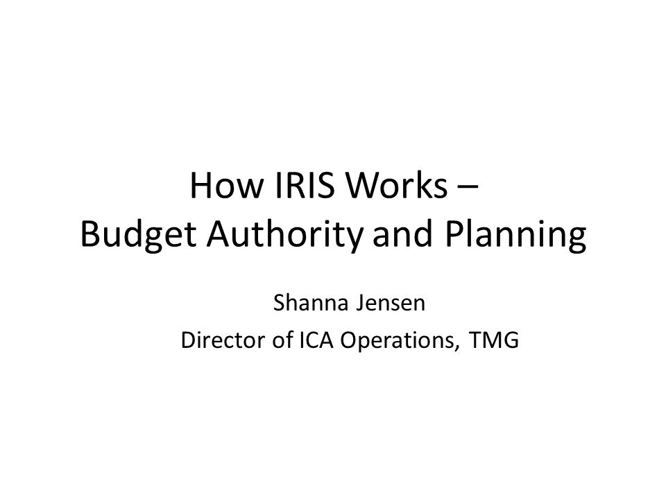 How IRIS Works – Budget Authority and Planning Shanna Jensen Director of ICA Operations, TMG