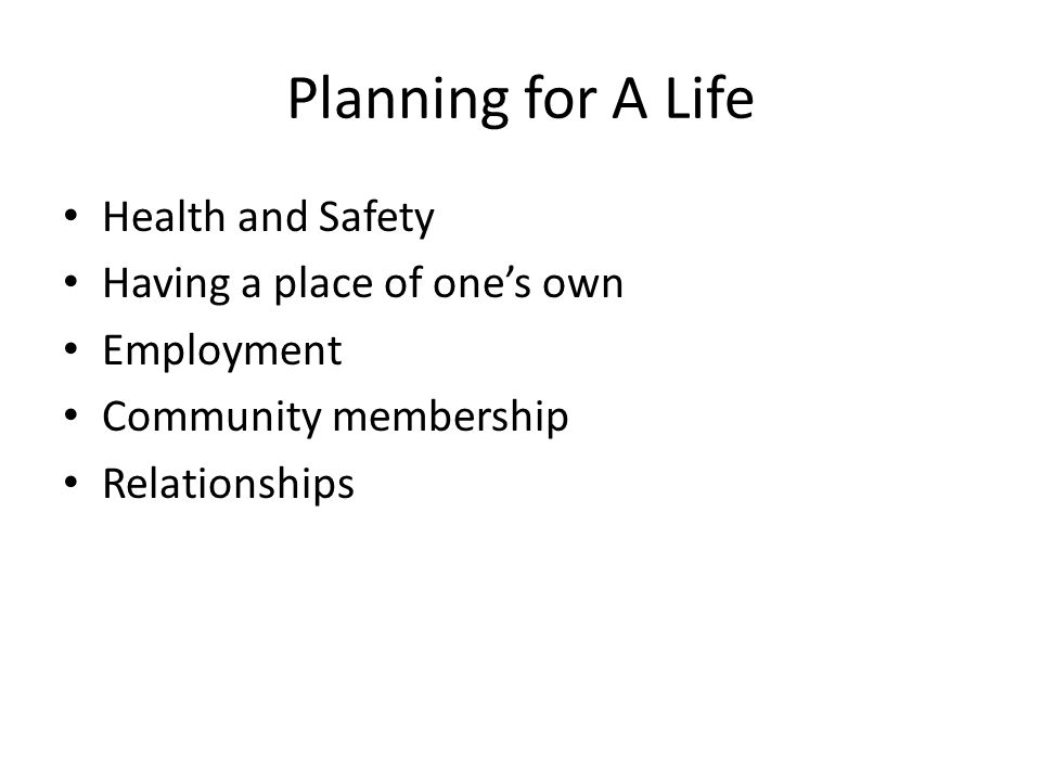 Planning for A Life Health and Safety Having a place of one's own Employment Community membership Relationships